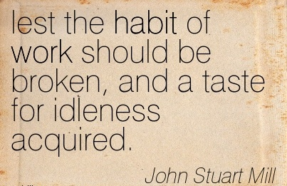 work-quote-by-john-stuart-mill-lest-the-habit-of-work-should-be-broken-and-a-taste-for-idleness-acquired.jpg