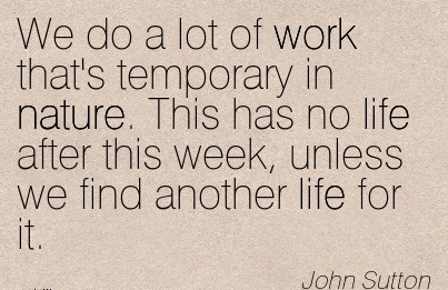 work-quote-by-john-sutton-we-do-a-lot-of-work-thats-temporary-in-nature-this-has-no-life-after-this-week-unless-we-find-another-life-for-it.jpg