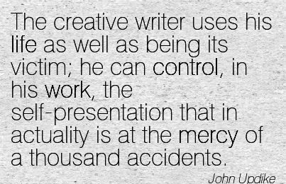 work-quote-by-john-updike-the-creative-writer-uses-his-life-as-well-as-being-its-victim-he-can-control-in-his-work-the-self-presentation-that-in-actuality-is-at-the-mercy-of-a-thousand-accidents.jpg