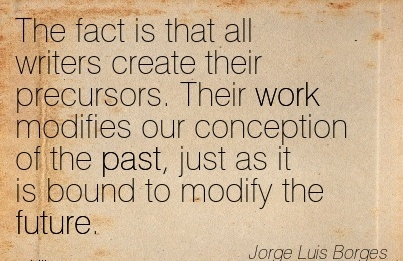 work-quote-by-jorge-lus-borges-fact-is-that-all-writers-create-their-precursors-their-work-modifies-our-conception-of-the-past.jpg