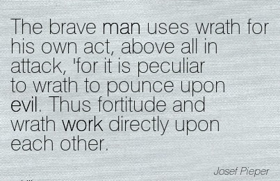 work-quote-by-josef-pieper-the-brave-man-uses-wrath-for-his-own-act-above-all-in-attack-for-it-is-peculiar-to-wrath-to-pounce-upon-evil-thus-fortitude-and-wrath-work-directly-upon-each-other.jpg