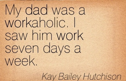work-quote-by-kay-bailey-hutchison-my-dad-was-a-workaholic-i-saw-him-work-seven-days-a-week.jpg