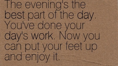 work-quote-by-kazuo-ishiguro-the-evenings-the-best-part-of-the-day-youve-done-your-days-work-now-you-can-put-your-feet-up-and-enjoy-it.jpg