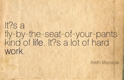 work-quote-by-keith-munslow-its-a-fly-by-the-seat-of-your-pants-kind-of-life-it-s-a-lot-of-hard-work.jpg