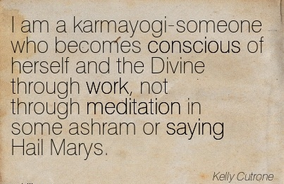 work-quote-by-kelly-cutrone-i-am-a-karmayogi-someone-who-becomes-conscious-of-herself-and-the-divine-through-work-not-through-meditation-in-some-ashram-or-saying-hail-marys.jpg