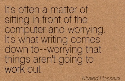 work-quote-by-khaled-hosseini-its-what-writing-comes-down-to-worrying-that-things-arent-going-to-work-out.jpg
