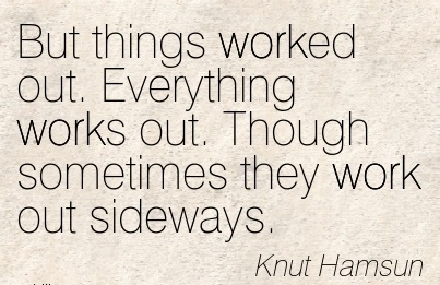 work-quote-by-knut-hamsun-but-things-worked-out-everything-works-out-though-sometimes-they-work-out-sideways.jpg
