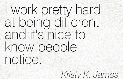 work-quote-by-kristy-k-james-i-work-pretty-hard-at-being-different-and-its-nice-to-know-people-notice.jpg