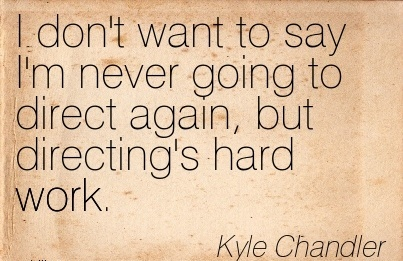 work-quote-by-kyle-chandler-i-dont-want-to-say-im-never-going-to-direct-again-but-directings-hard-work.jpg