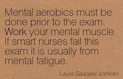 work-quote-by-laura-gasparis-vonfrolio-mental-aerobics-must-be-done-prior-to-the-exam-work-your-mental-muscle-if-smart-nurses-fail-this-exam-it-is-usually-from-mental-fatigue.jpg