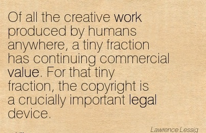 work-quote-by-lawrecne-lessig-of-all-the-creative-work-produced-by-humans-anywhere-a-tiny-fraction-has-continuing-commercial-value-for-that-tiny-fraction-the-copyright-is-a-crucially-important-le.jpg