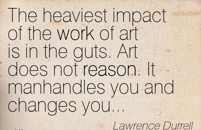 work-quote-by-lawrence-durrell-the-heaviest-impact-of-the-work-of-art-is-in-the-guts-art-does-not-reason-it-manhandles-you-and-changes-you.jpg