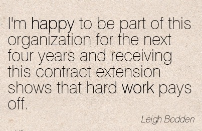 work-quote-by-leigh-bodden-im-happy-to-be-part-of-this-organization-for-the-next-four-years-and-receiving-this-contract-extension-shows-that-hard-work-pays-off.jpg