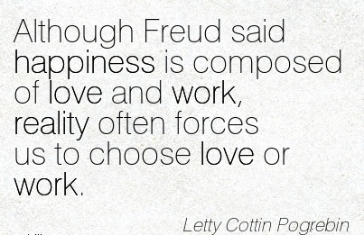 work-quote-by-letty-coffin-pogrebin-although-freud-said-happiness-is-composed-of-love-and-work-reality-often-forces-us-to-choose-love-or-work.jpg