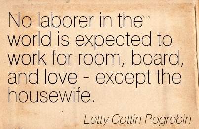 work-quote-by-letty-cottin-pogrebin-no-laborer-in-the-world-is-expected-to-work-for-room-board-and-love-except-the-housewife.jpg