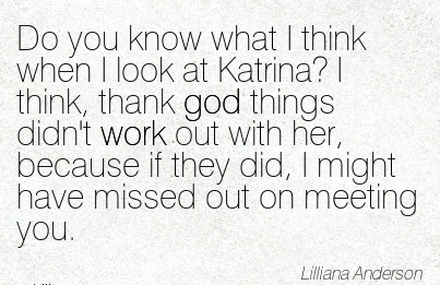 work-quote-by-lilliana-anderson-do-you-know-what-i-think-when-i-look-at-katrina-i-think-thank-god-things-didnt-work-out-with-her-because-if-they-did-i-might-have-missed-out-on-meeting-you.jpg
