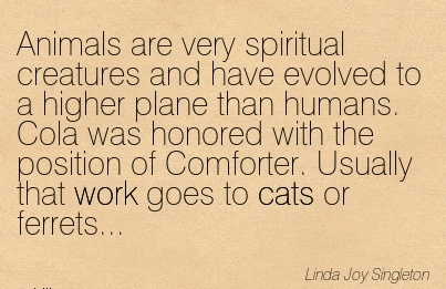 work-quote-by-linda-joy-singleton-animals-are-very-spiritual-creatures-and-have-evolved-to-a-higher-plane-than-humans-cola-was-honored-with-the-position-of-comforter-usually-that-work-goes-to-cats.jpg