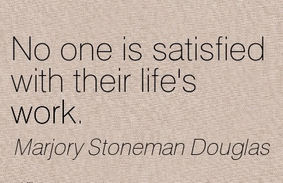 work-quote-by-majory-stoneman-douglas-no-one-is-satisfied-with-their-lifes-work.jpg