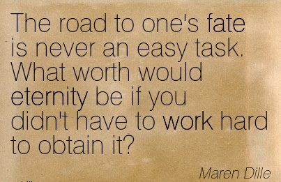 work-quote-by-maren-dille-the-road-to-ones-fate-is-never-an-easy-task-what-worth-would-eternity-be-if-you-didnt-have-to-work-hard-to-obtain-it.jpg