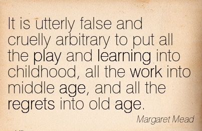 work-quote-by-margaret-mead-it-is-utterly-false-and-cruelly-arbitrary-to-put-all-the-play-and-learning-into-childhood-all-the-work-into-middle-age-and-all-the-regrets-into-old-age.jpg