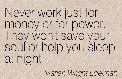 work-quote-by-marian-wright-edelman-never-work-just-for-money-or-for-power-they-wont-save-your-soul-or-help-you-sleep-at-night.jpg
