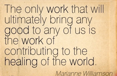 work-quote-by-marianne-williamson-the-only-work-that-will-ultimately-bring-any-good-to-any-of-us-is-the-work-of-contributing-to-the-healing-of-the-world.jpg