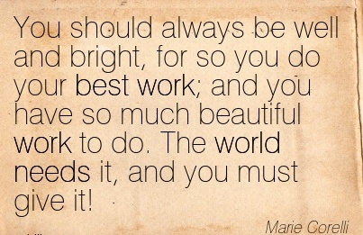 work-quote-by-marie-corelli-you-should-always-be-well-and-bright-for-so-you-do-your-best-work-and-you-have-so-much-beautiful-work-to-do-the-world-needs-it-and-you-must-give-it.jpg