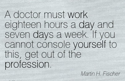 work-quote-by-martin-h-fischer-a-doctor-must-work-eighteen-hours-a-day-and-seven-days-a-week-if-you-cannot-console-yourself-to-this-get-out-of-the-profession.jpg
