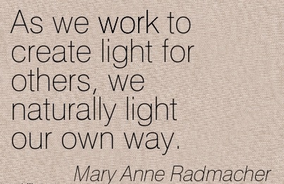 work-quote-by-mary-anne-radmacher-as-we-work-to-create-light-for-others-we-naturally-light-our-own-way.jpg