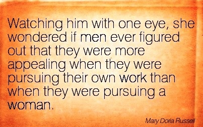 work-quote-by-mary-doria-russell-watching-him-with-one-eye-she-wondered-if-men-ever-figured-out-that-they-were-more-appealing-when-they-were-pursuing-their-own-work-than-when-they-were-pursuing-a-w.jpg