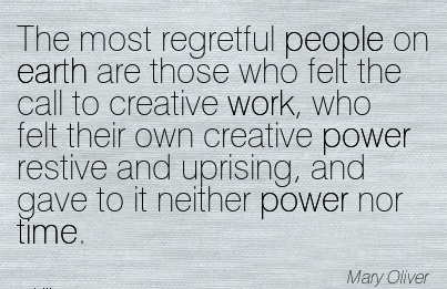 work-quote-by-mary-oliver-the-most-regretful-people-on-earth-are-those-who-felt-the-call-to-creative-work-who-felt-their-own-creative-power-restive-and-uprising-and-gave-to-it-neither-power-nor-ti.jpg