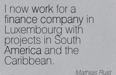 work-quote-by-mathias-rust-i-now-work-for-a-finance-company-in-luxembourg-with-projects-in-south-america-and-the-caribbean.jpg