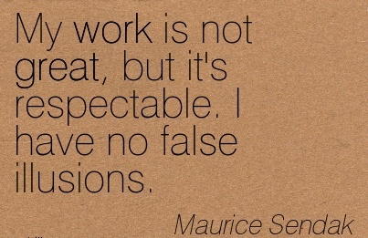 work-quote-by-maurice-sendak-my-work-is-not-great-but-its-respectable-i-have-no-false-illusions.jpg