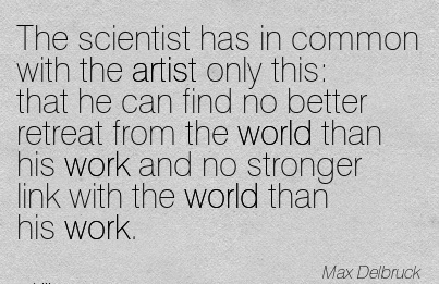 work-quote-by-max-dolbruck-the-scientist-has-in-common-with-the-artist-only-this-that-he-can-find-no-better-retreat-from-the-world-than-his-work-and-no-stronger-link-with-the-world-than-his-work.jpg