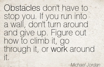 work-quote-by-michael-jordan-obstacles-dont-have-to-stop-you-if-you-run-into-a-wall-dont-turn-around-and-give-up-figure-out-how-to-climb-it-go-through-it-or-work-around-it.jpg