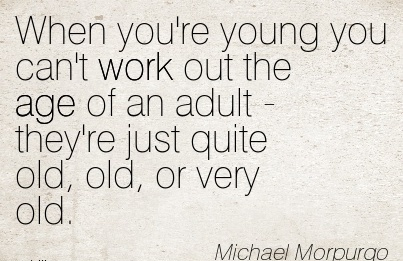 work-quote-by-michael-morpurgo-when-youre-young-you-cant-work-out-the-age-of-an-adult-theyre-just-quite-old-old-or-very-old.jpg