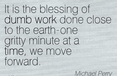 work-quote-by-michael-perry-it-is-the-blessing-of-dumb-work-done-close-to-the-earth-one-gritty-minute-at-a-time-we-move-forward.jpg