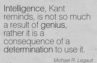 work-quote-by-michael-r-legault-intelligence-kant-reminds-is-not-so-much-a-result-of-genius-rather-it-is-a-consequence-of-a-determination-to-use-it.jpg