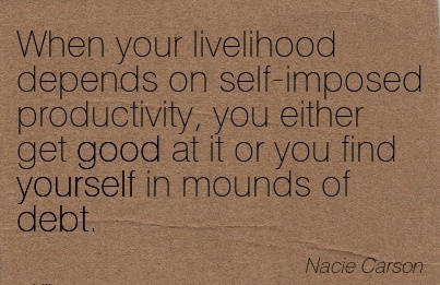 work-quote-by-nacie-carson-when-your-livelihood-depends-on-self-imposed-productivity-you-either-get-good-at-it-or-you-find-yourself-in-mounds-of-debt.jpg