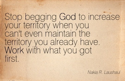 work-quote-by-nakia-r-laushau-stop-begging-god-to-increase-your-territory-when-you-cant-even-maintain-the-territory-you-already-have-work-with-what-you-got-first.jpg