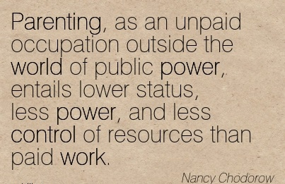 work-quote-by-nancy-chodorow-parenting-as-an-unpaid-occupation-outside-the-world-of-public-power-entails-lower-status-less-power-and-less-control-of-resources-than-paid-work.jpg