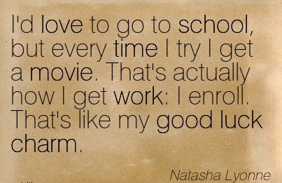 work-quote-by-natasha-lyonne-id-love-to-go-to-school-but-every-time-i-try-i-get-a-movie-thats-actually-how-i-get-work-i-enroll-thats-like-my-good-luck-charm.jpg