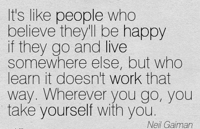 work-quote-by-neil-gaiman-its-like-people-who-believe-theyll-be-happy-if-they-go-and-live-somewhere-else-but-who-learn-it-doesnt-work-that-way-wherever-you-go-you-take-yourself-with-you.jpg
