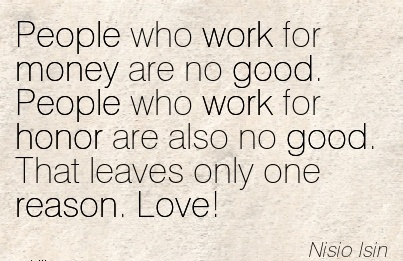 work-quote-by-nisio-isin-people-who-work-for-money-are-no-good-people-who-work-for-honor-are-also-no-good-that-leaves-only-one-reason-love.jpg