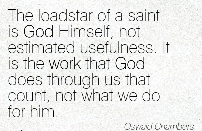 work-quote-by-oswald-chambers-the-loadstar-of-a-saint-is-god-himself-not-estimated-usefulness-it-is-the-work-that-god-does-through-us-that-count-not-what-we-do-for-him.jpg