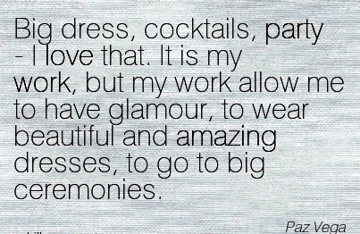 work-quote-by-paz-vega-big-dress-cocktails-party-l-love-that-it-is-my-work-but-my-work-allow-me-to-have-glamour-to-wear-beautiful-and-amazing-dresses-to-go-to-big-ceremonies.jpg