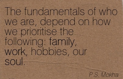 work-quote-by-ps-mokha-the-fundamentals-of-who-we-are-depend-on-how-we-prioritise-the-following-family-work-hobbies-our-soul.jpg