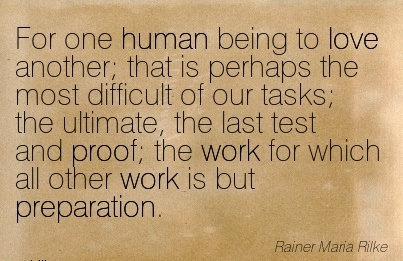 work-quote-by-rainer-maria-rilke-for-one-human-being-to-love-another-that-is-perhaps-the-most-difficult-of-our-tasks-the-ultimate-the-last-test-and-proof-the-work-for-which-all-other-work-is-but.jpg