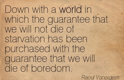 work-quote-by-raoul-vaneigem-down-with-a-world-in-which-the-guarantee-that-we-will-not-die-of-starvation-has-been-purchased-with-the-guarantee-that-we-will-die-of-boredom.jpg