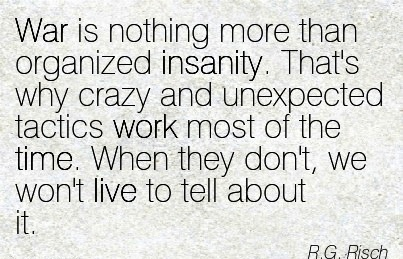 work-quote-by-rg-risch-war-is-nothing-more-than-organized-insanity-thats-why-crazy-and-unexpected-tactics-work-most-of-the-time-when-they-dont-we-wont-live-to-tell-about-it.jpg